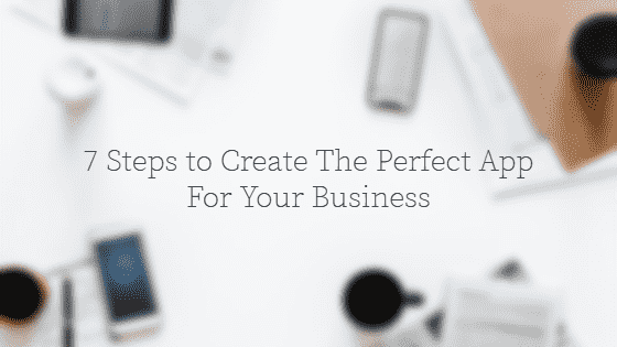 7 Steps to Create The Perfect App For Your Business